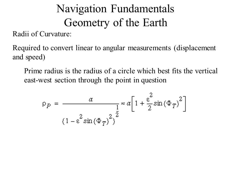 Navigation Fundamentals Dead Reckoning Example: ρ M =3440.959NMh=5.925NM ρ P =3451.168NMcos(50)=0.643 dλ/dt = V E /(ρ P +h)cos(Φ) = 390/(3451.168+5.925)·0.643 = 0.176 rad/hour or 10º/hour dΦ/dt = V N /(ρ M +h) = -340/(3440.959+5.925) = -0.099 rad/hour or -5.6º/hour