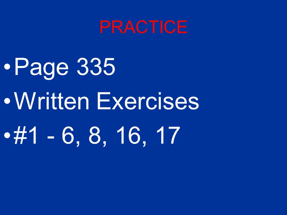 PRACTICE Page 335 Written Exercises #1 - 6, 8, 16, 17