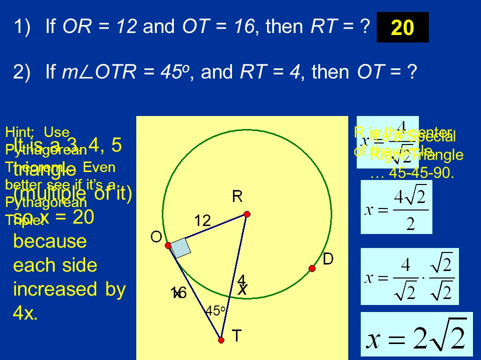 1)If OR = 12 and OT = 16, then RT = ? 2)If m ∠ OTR = 45 o, and RT = 4, then OT = ? R is the center of the circle. 12 16 x Hint: Use Pythagorean Theore