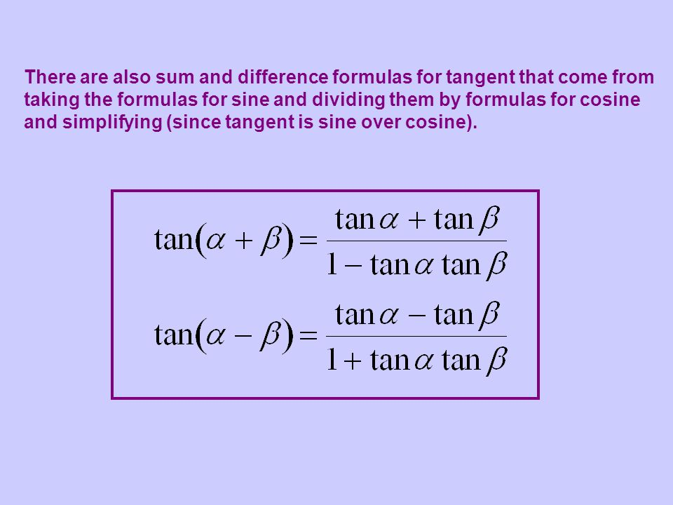 There are also sum and difference formulas for tangent that come from taking the formulas for sine and dividing them by formulas for cosine and simplifying (since tangent is sine over cosine).
