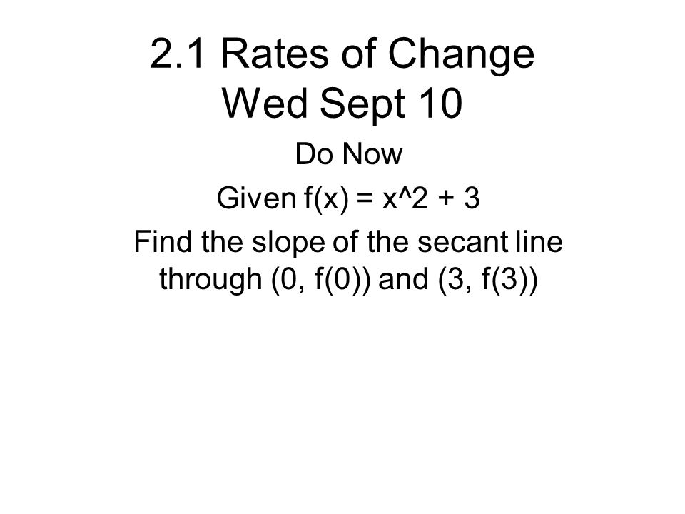 2.1 Rates of Change Wed Sept 10 Do Now Given f(x) = x^2 + 3 Find the slope of the secant line through (0, f(0)) and (3, f(3))