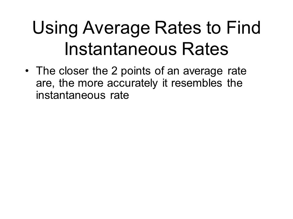 Using Average Rates to Find Instantaneous Rates The closer the 2 points of an average rate are, the more accurately it resembles the instantaneous rat