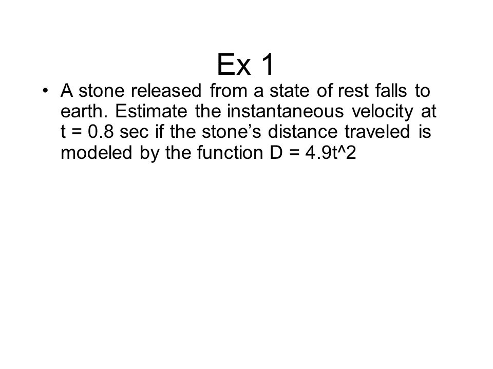 Ex 1 A stone released from a state of rest falls to earth. Estimate the instantaneous velocity at t = 0.8 sec if the stone's distance traveled is mode