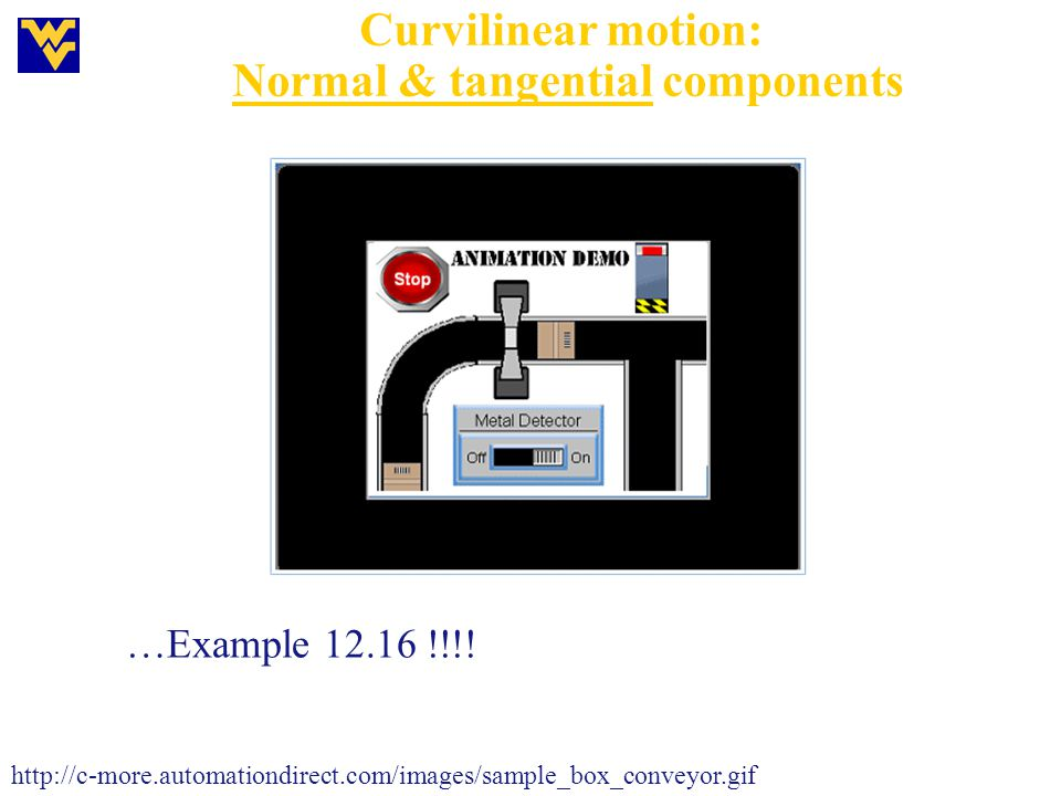 Curvilinear motion: Normal & tangential components http://c-more.automationdirect.com/images/sample_box_conveyor.gif …Example 12.16 !!!!