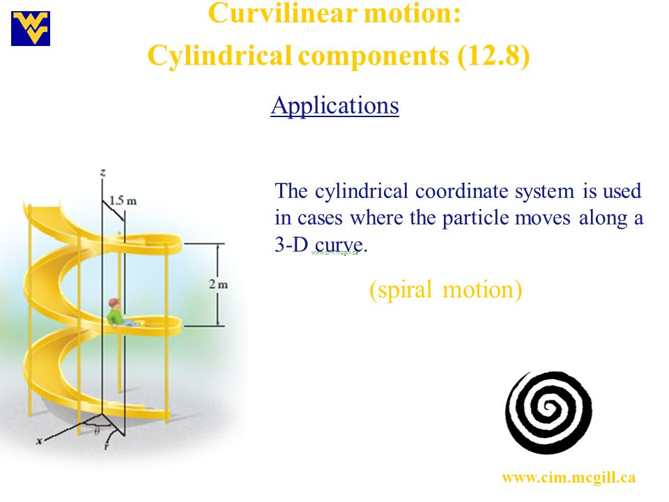 Curvilinear motion: Cylindrical components (12.8) Applications The cylindrical coordinate system is used in cases where the particle moves along a 3-D