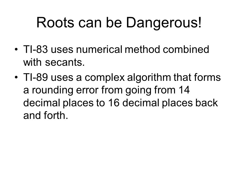 Roots can be Dangerous. TI-83 uses numerical method combined with secants.