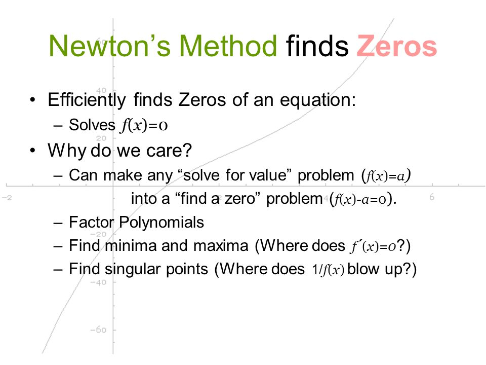 Approximating Zeros Newton's Method isn't the only way: –Use 1 guess, derivative Newton's Method –Use 2 guesses, interval must contain a zero Bisection Method Secant Method False Position Method Computers & Calculators: –One of the interval methods
