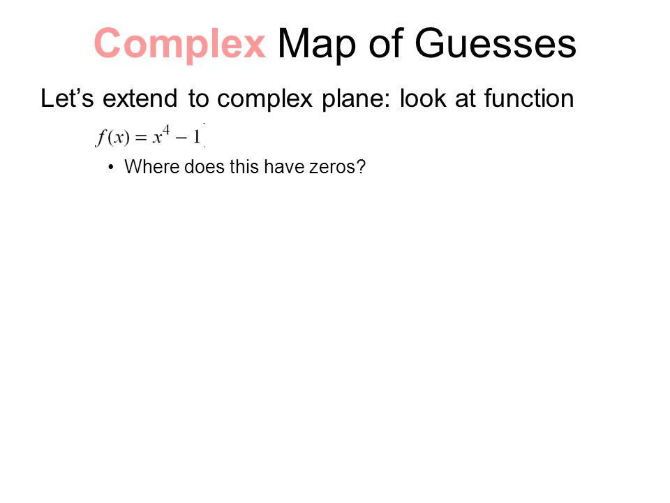Complex Map of Guesses Let's extend to complex plane: look at function Where does this have zeros