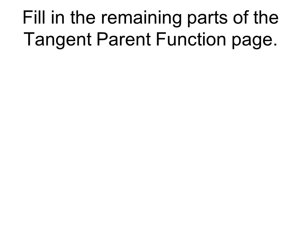 Fill in the remaining parts of the Tangent Parent Function page.