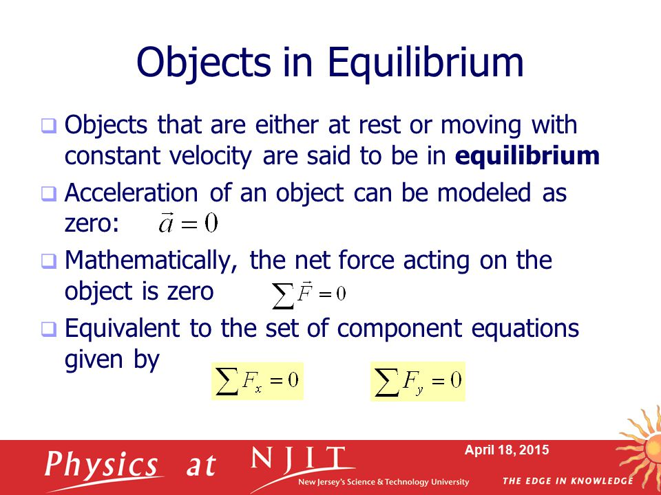 April 18, 2015 Objects in Equilibrium  Objects that are either at rest or moving with constant velocity are said to be in equilibrium  Acceleration