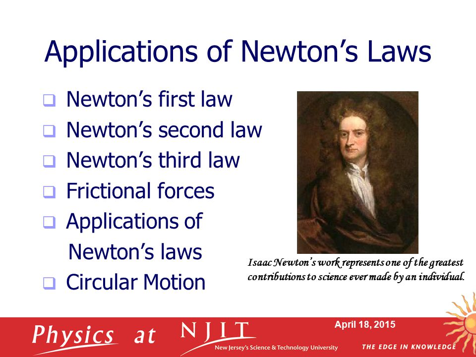April 18, 2015 Applications of Newton's Laws  Newton's first law  Newton's second law  Newton's third law  Frictional forces  Applications of New
