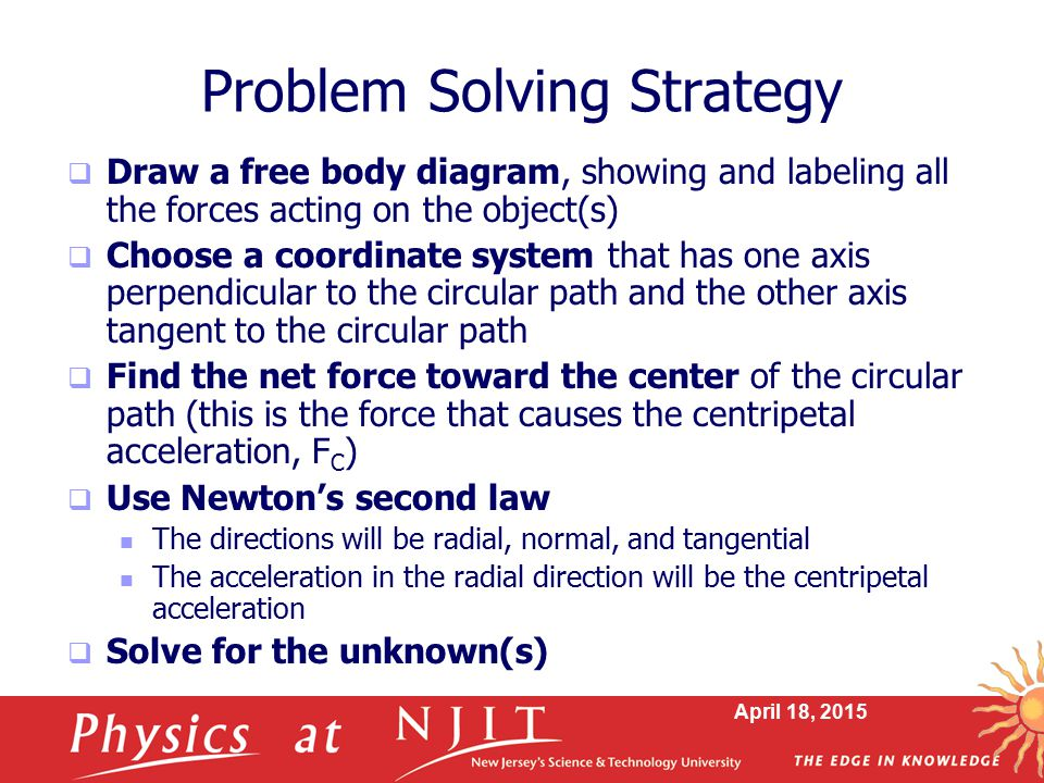 April 18, 2015 Problem Solving Strategy  Draw a free body diagram, showing and labeling all the forces acting on the object(s)  Choose a coordinate