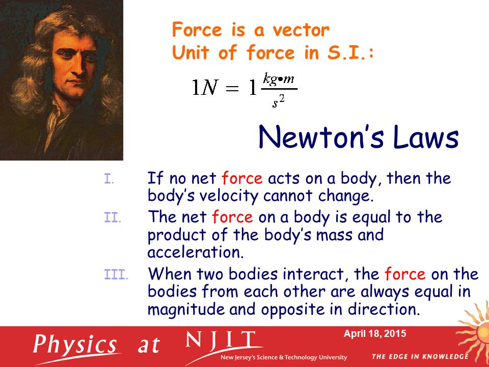 April 18, 2015 Newton's Laws I. If no net force acts on a body, then the body's velocity cannot change. II. The net force on a body is equal to the pr
