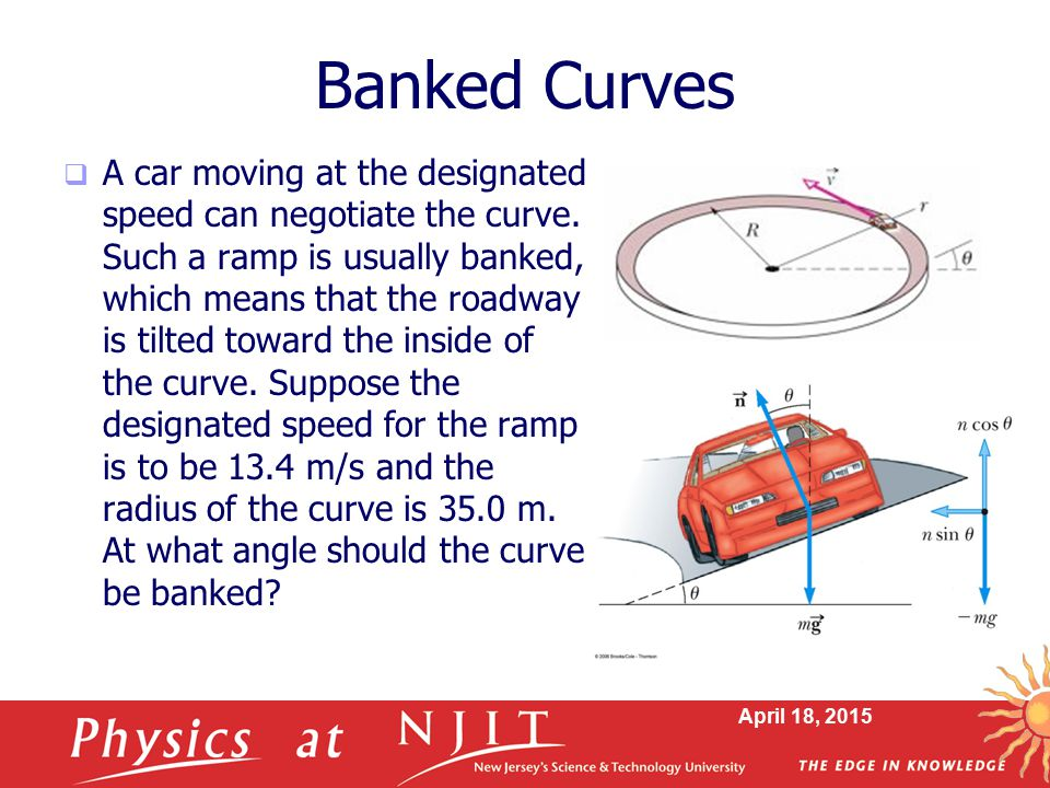 April 18, 2015 Banked Curves  A car moving at the designated speed can negotiate the curve. Such a ramp is usually banked, which means that the roadw
