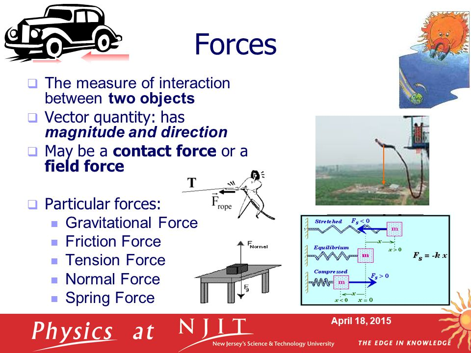 April 18, 2015 Forces  The measure of interaction between two objects  Vector quantity: has magnitude and direction  May be a contact force or a fi