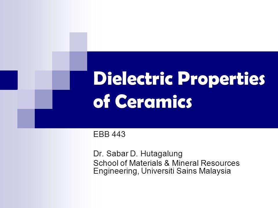 Dielectric Properties of Ceramics EBB 443 Dr. Sabar D. Hutagalung School of Materials & Mineral Resources Engineering, Universiti Sains Malaysia