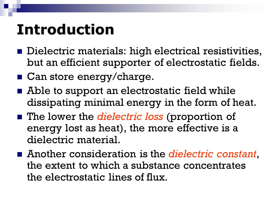 Introduction Dielectric materials: high electrical resistivities, but an efficient supporter of electrostatic fields. Can store energy/charge. Able to