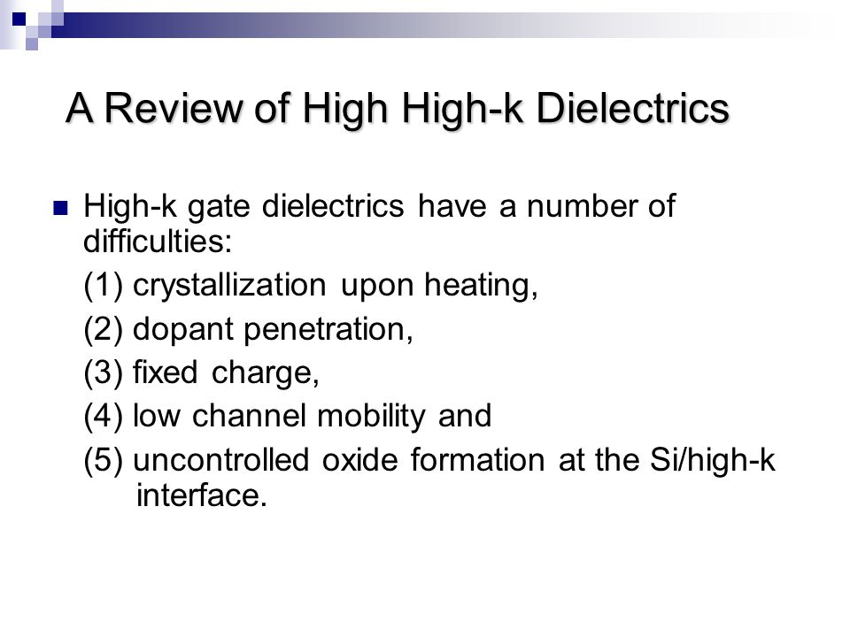 High-k gate dielectrics have a number of difficulties: (1) crystallization upon heating, (2) dopant penetration, (3) fixed charge, (4) low channel mob