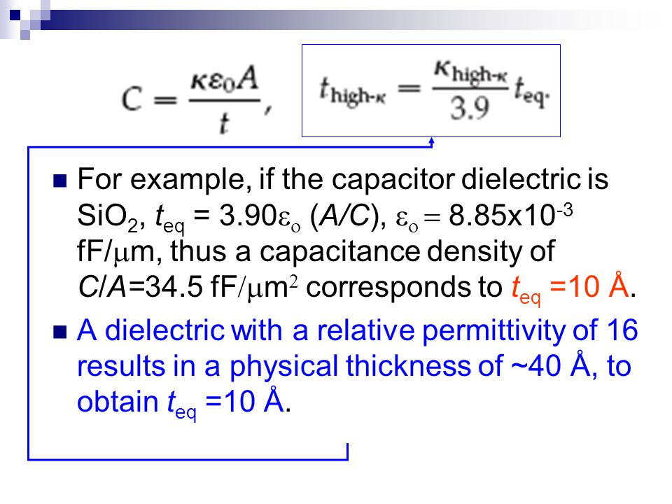 For example, if the capacitor dielectric is SiO 2, t eq = 3.90   (A/C),    8.85x10 -3 fF/  m, thus a capacitance density of C/A=34.5 fF  m 
