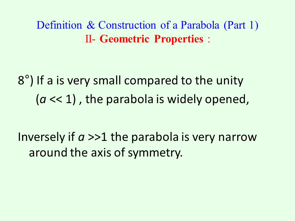 Definition & Construction of a Parabola (Part 1) II- Geometric Properties : 8°) If a is very small compared to the unity (a << 1), the parabola is widely opened, Inversely if a >>1 the parabola is very narrow around the axis of symmetry.