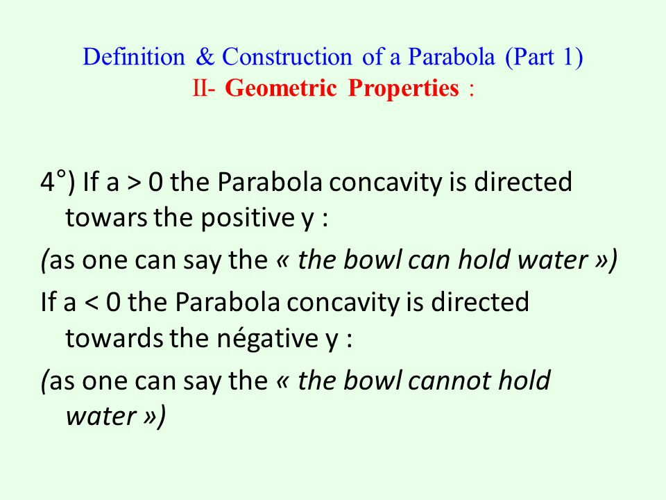 4°) If a > 0 the Parabola concavity is directed towars the positive y : (as one can say the « the bowl can hold water ») If a < 0 the Parabola concavity is directed towards the négative y : (as one can say the « the bowl cannot hold water »)