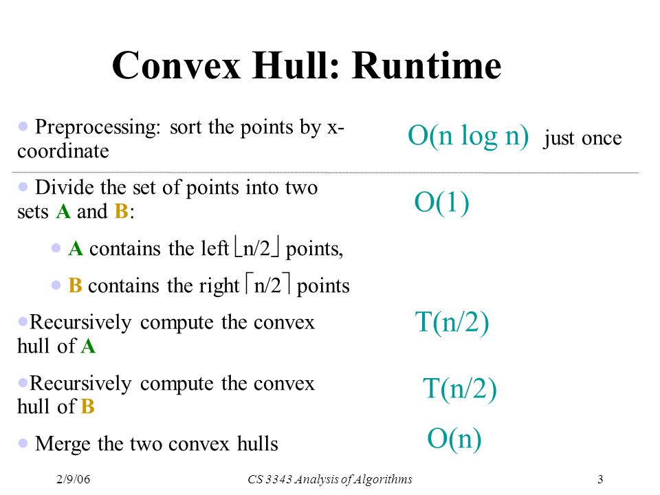 2/9/06CS 3343 Analysis of Algorithms3 Convex Hull: Runtime  Preprocessing: sort the points by x- coordinate  Divide the set of points into two sets A and B:  A contains the left  n/2  points,  B contains the right  n/2  points  Recursively compute the convex hull of A  Recursively compute the convex hull of B  Merge the two convex hulls O(n log n) just once O(1) T(n/2) O(n)