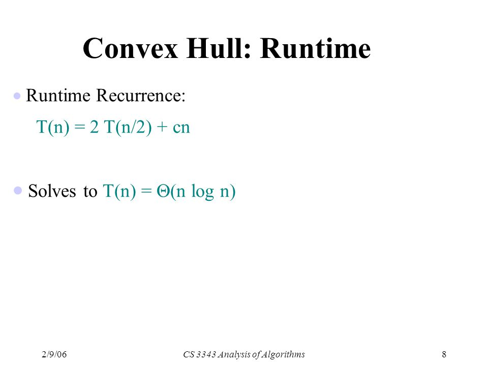 2/9/06CS 3343 Analysis of Algorithms8 Convex Hull: Runtime  Runtime Recurrence: T(n) = 2 T(n/2) + cn  Solves to T(n) =  (n log n)
