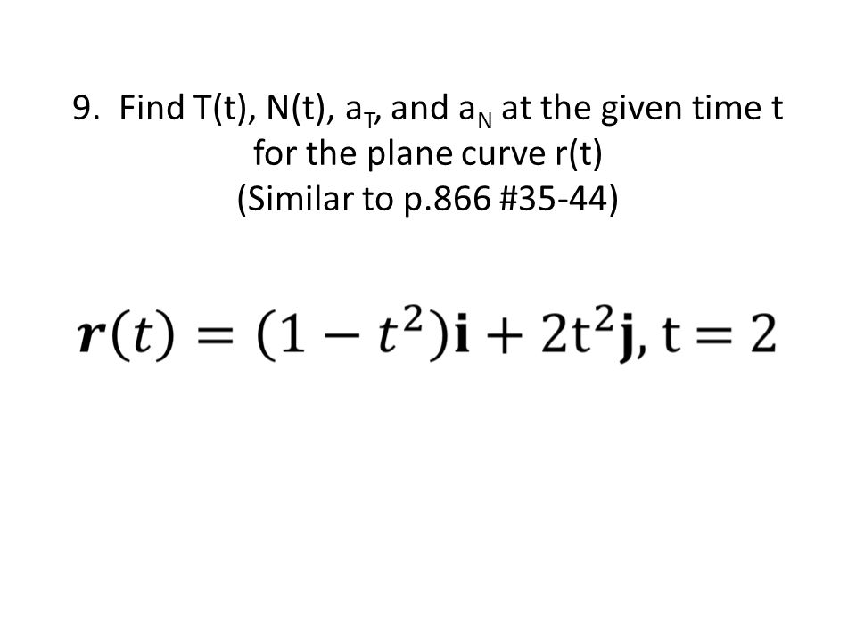9. Find T(t), N(t), a T, and a N at the given time t for the plane curve r(t) (Similar to p.866 #35-44)