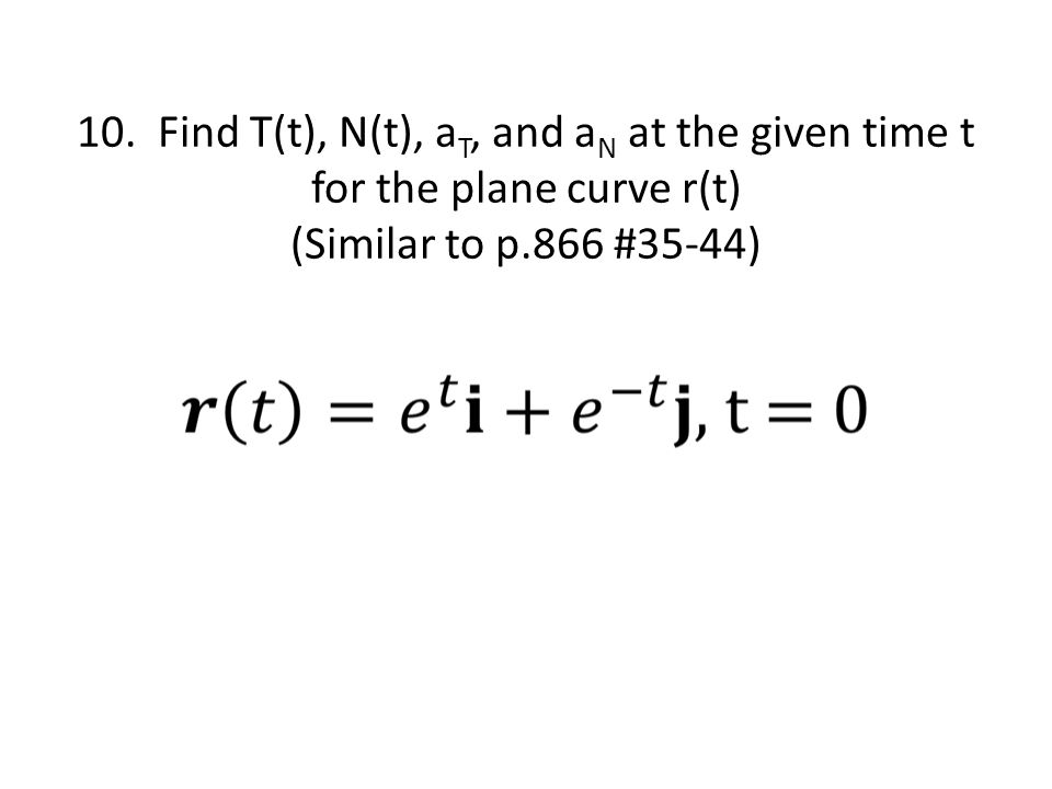 10. Find T(t), N(t), a T, and a N at the given time t for the plane curve r(t) (Similar to p.866 #35-44)