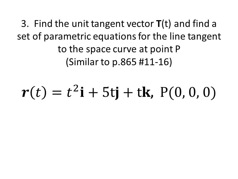3. Find the unit tangent vector T(t) and find a set of parametric equations for the line tangent to the space curve at point P (Similar to p.865 #11-1