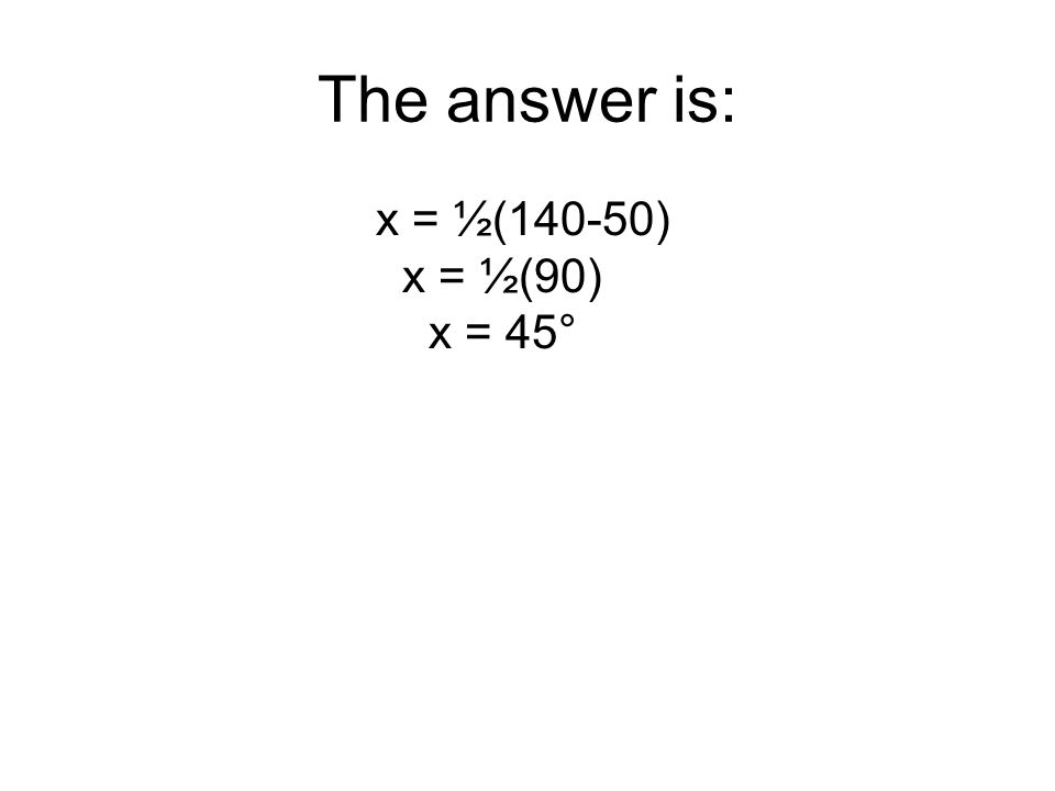The answer is: x = ½(140-50) x = ½(90) x = 45°