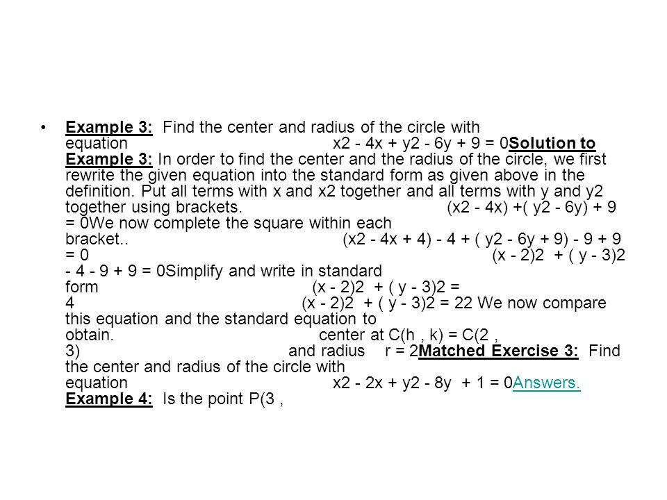 Example 3: Find the center and radius of the circle with equation x2 - 4x + y2 - 6y + 9 = 0Solution to Example 3: In order to find the center and the