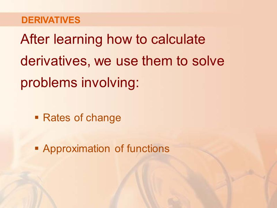 After learning how to calculate derivatives, we use them to solve problems involving:  Rates of change  Approximation of functions DERIVATIVES