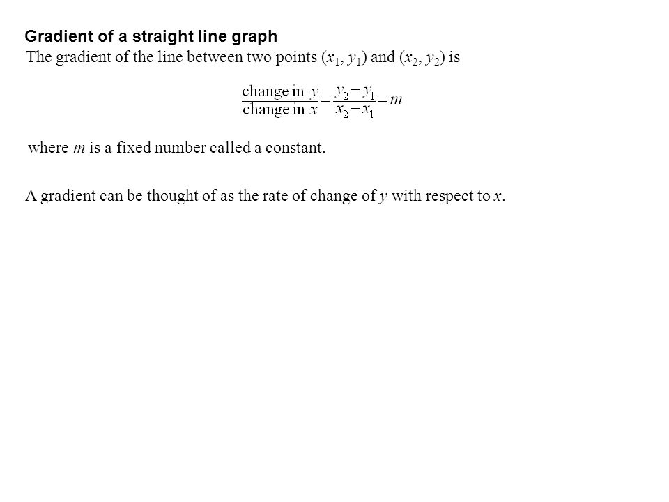 Gradient of a straight line graph The gradient of the line between two points (x 1, y 1 ) and (x 2, y 2 ) is where m is a fixed number called a constant.