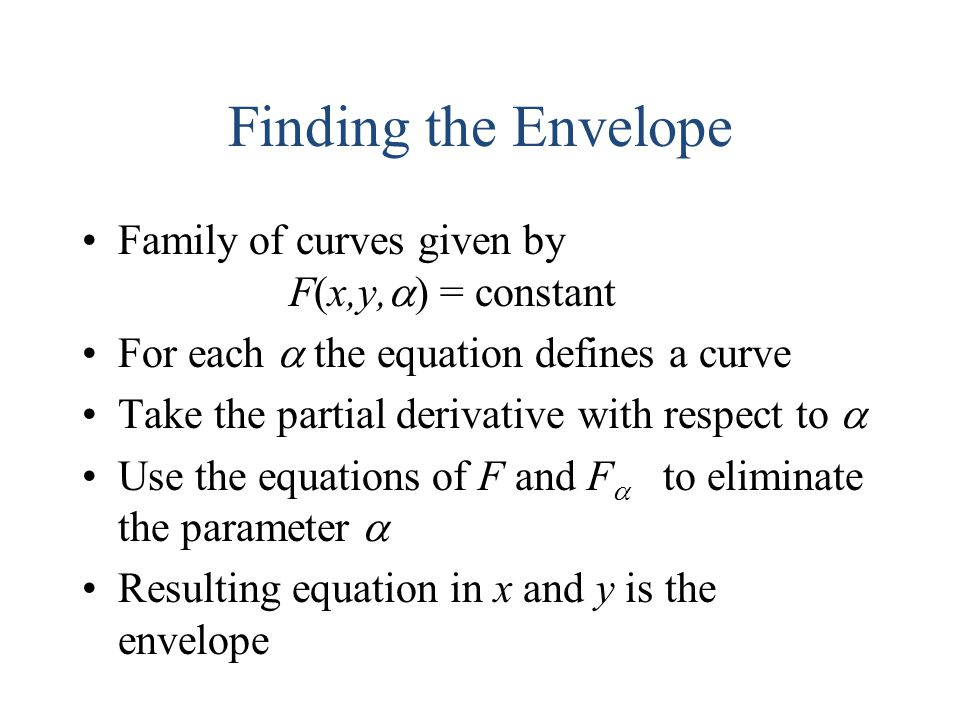Finding the Envelope Family of curves given by F(x,y,  ) = constant For each  the equation defines a curve Take the partial derivative with respect to  Use the equations of F and F  to eliminate the parameter  Resulting equation in x and y is the envelope