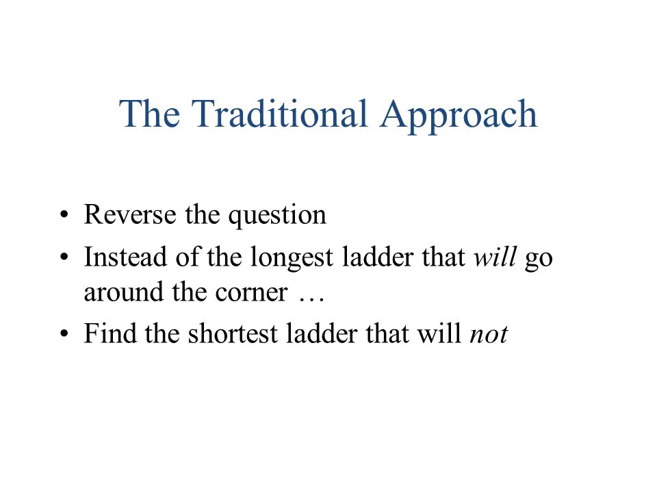 The Traditional Approach Reverse the question Instead of the longest ladder that will go around the corner … Find the shortest ladder that will not