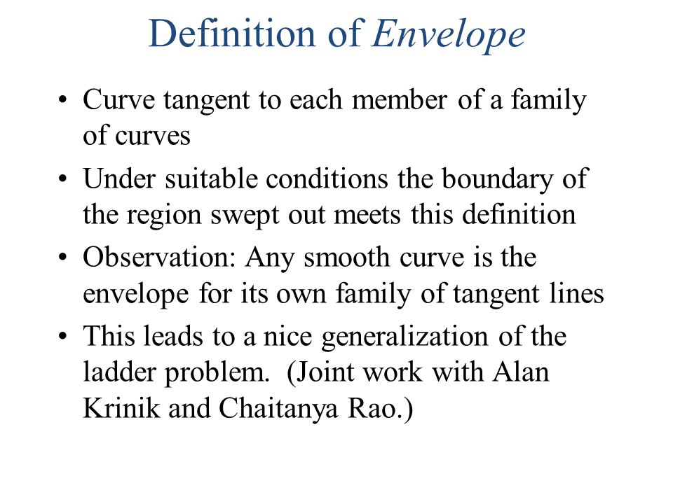 Definition of Envelope Curve tangent to each member of a family of curves Under suitable conditions the boundary of the region swept out meets this definition Observation: Any smooth curve is the envelope for its own family of tangent lines This leads to a nice generalization of the ladder problem.
