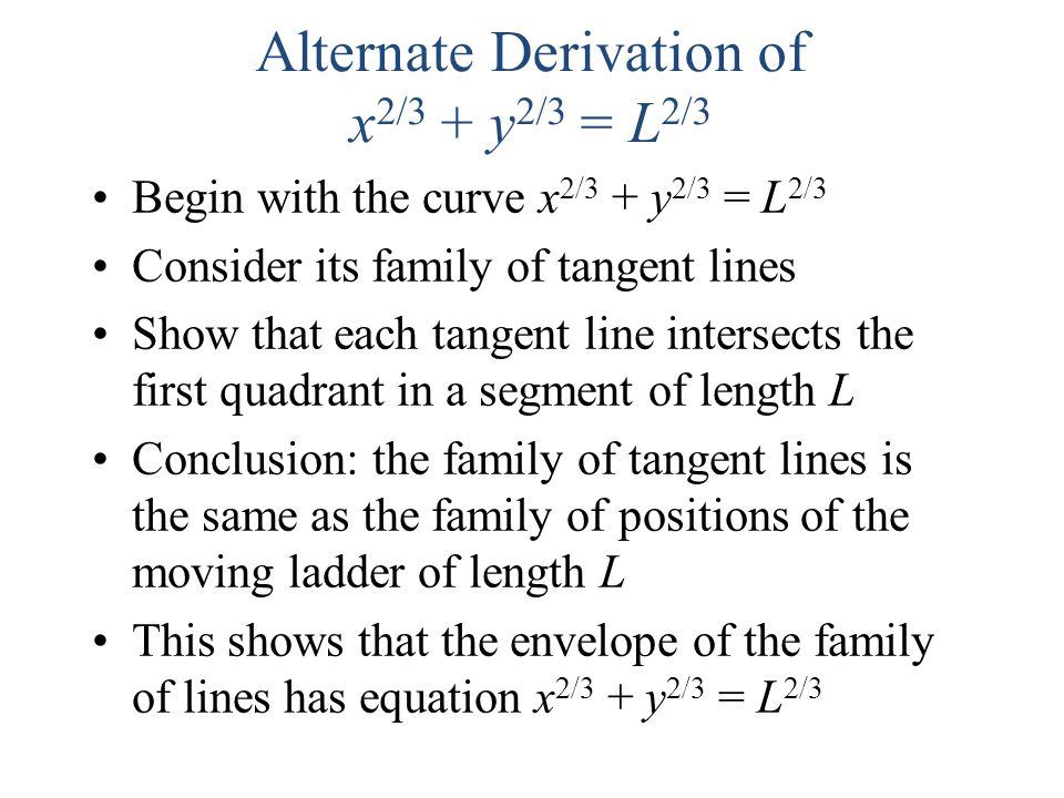 Alternate Derivation of x 2/3 + y 2/3 = L 2/3 Begin with the curve x 2/3 + y 2/3 = L 2/3 Consider its family of tangent lines Show that each tangent l