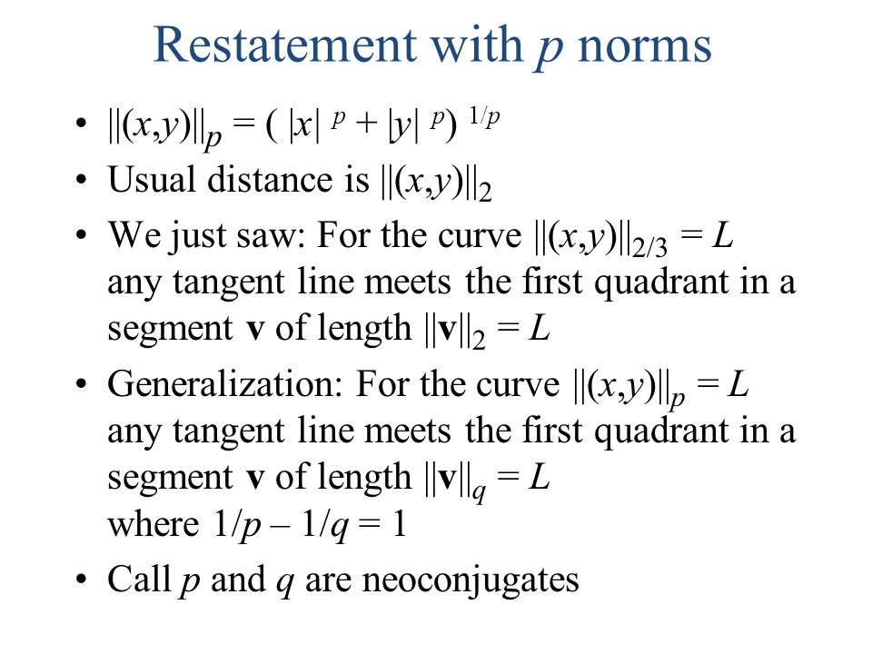 Restatement with p norms ||(x,y)|| p = ( |x| p + |y| p ) 1/p Usual distance is ||(x,y)|| 2 We just saw: For the curve ||(x,y)|| 2/3 = L any tangent li