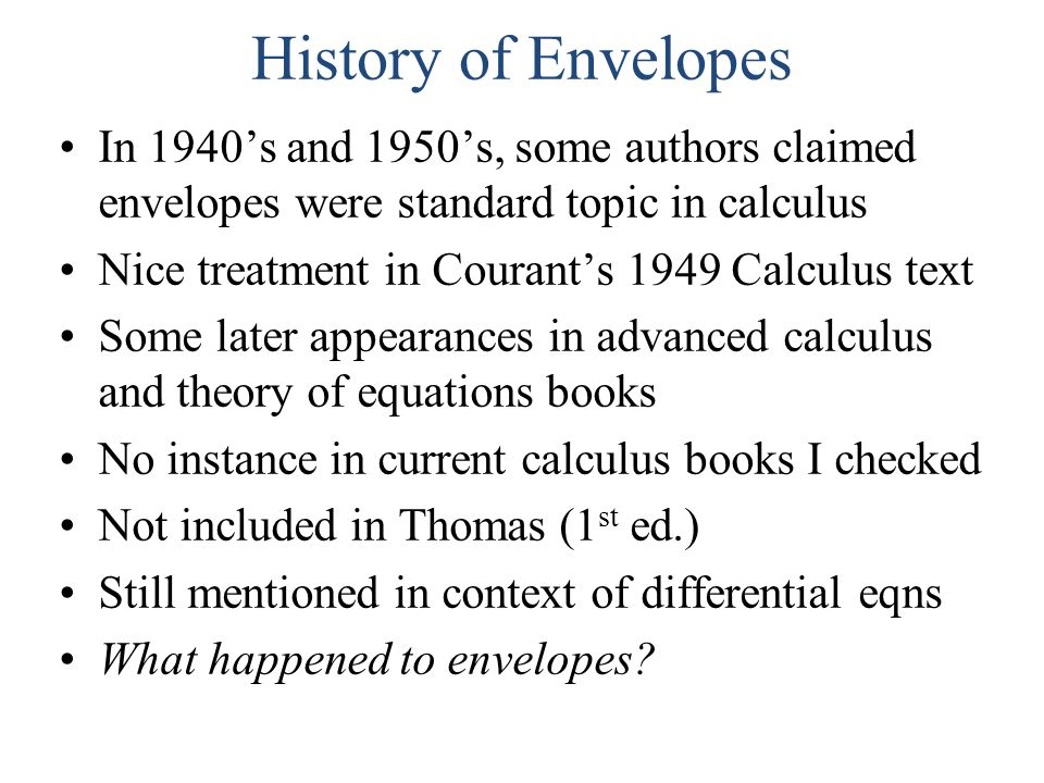 History of Envelopes In 1940's and 1950's, some authors claimed envelopes were standard topic in calculus Nice treatment in Courant's 1949 Calculus text Some later appearances in advanced calculus and theory of equations books No instance in current calculus books I checked Not included in Thomas (1 st ed.) Still mentioned in context of differential eqns What happened to envelopes