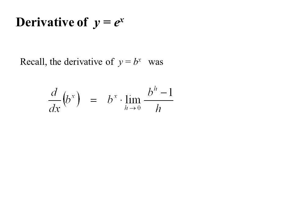 Derivative of y = e x Recall, the derivative of y = b x was