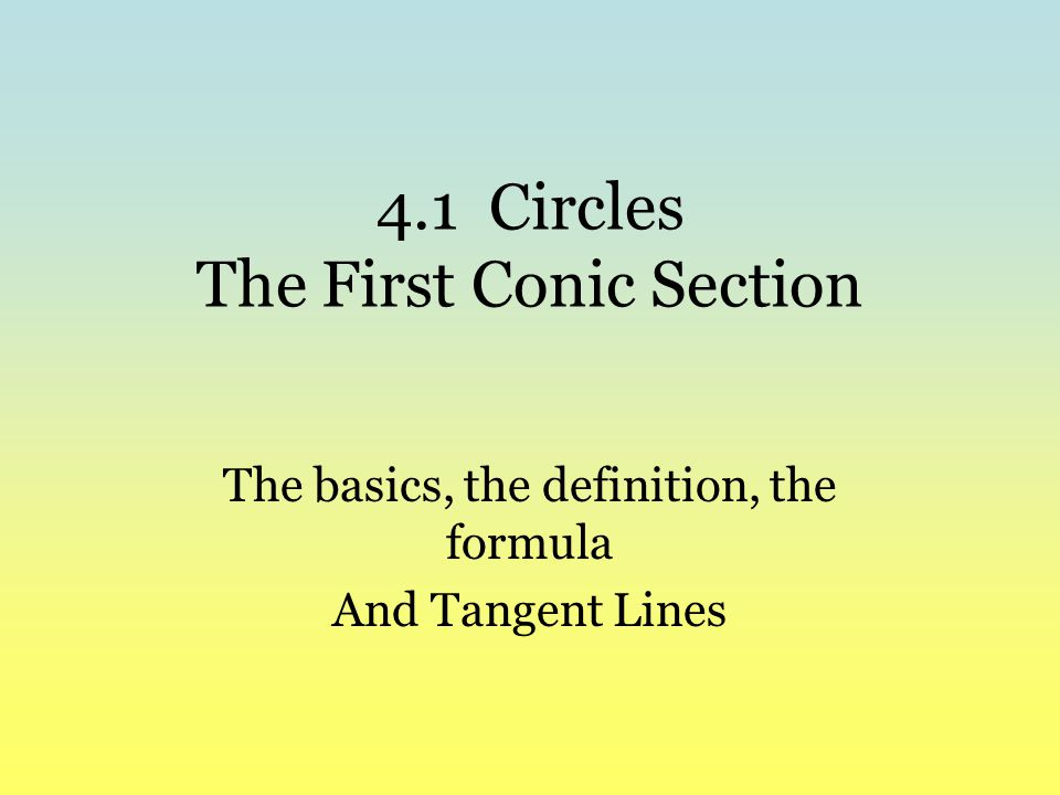 4.1 Circles The First Conic Section The basics, the definition, the formula And Tangent Lines
