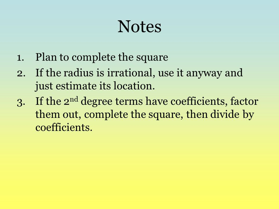 Notes 1.Plan to complete the square 2.If the radius is irrational, use it anyway and just estimate its location. 3.If the 2 nd degree terms have coeff