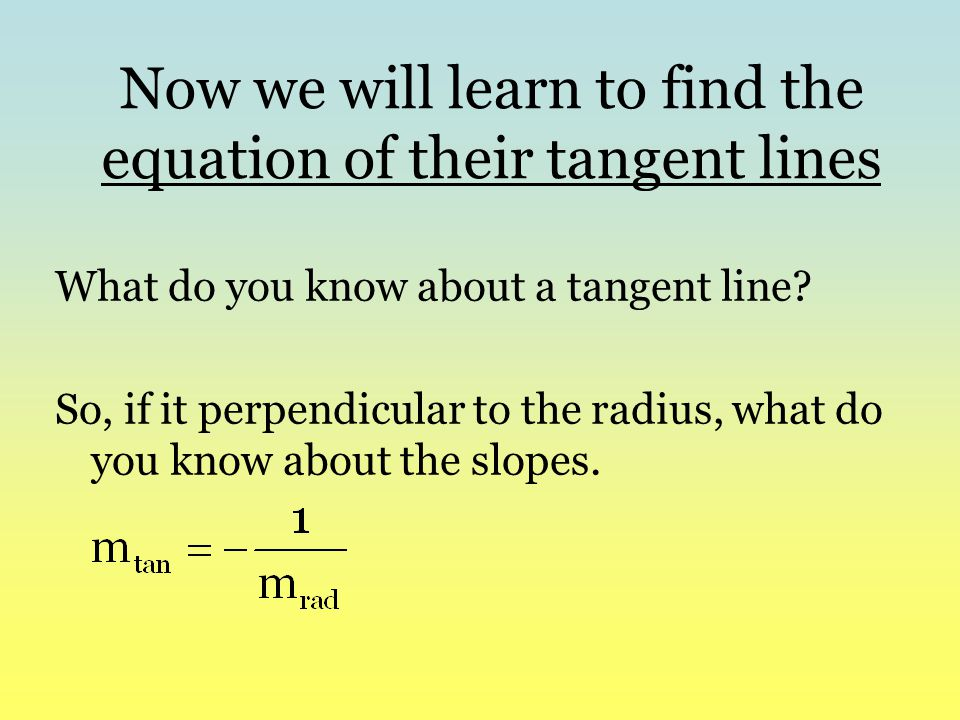 Now we will learn to find the equation of their tangent lines What do you know about a tangent line? So, if it perpendicular to the radius, what do yo