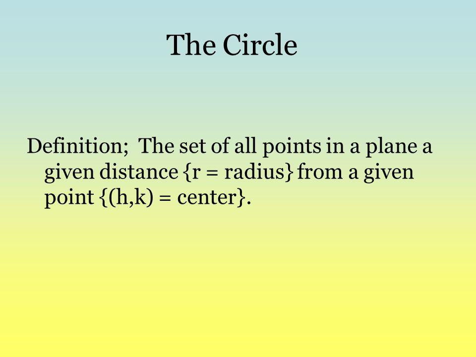 The Circle Definition; The set of all points in a plane a given distance {r = radius} from a given point {(h,k) = center}.