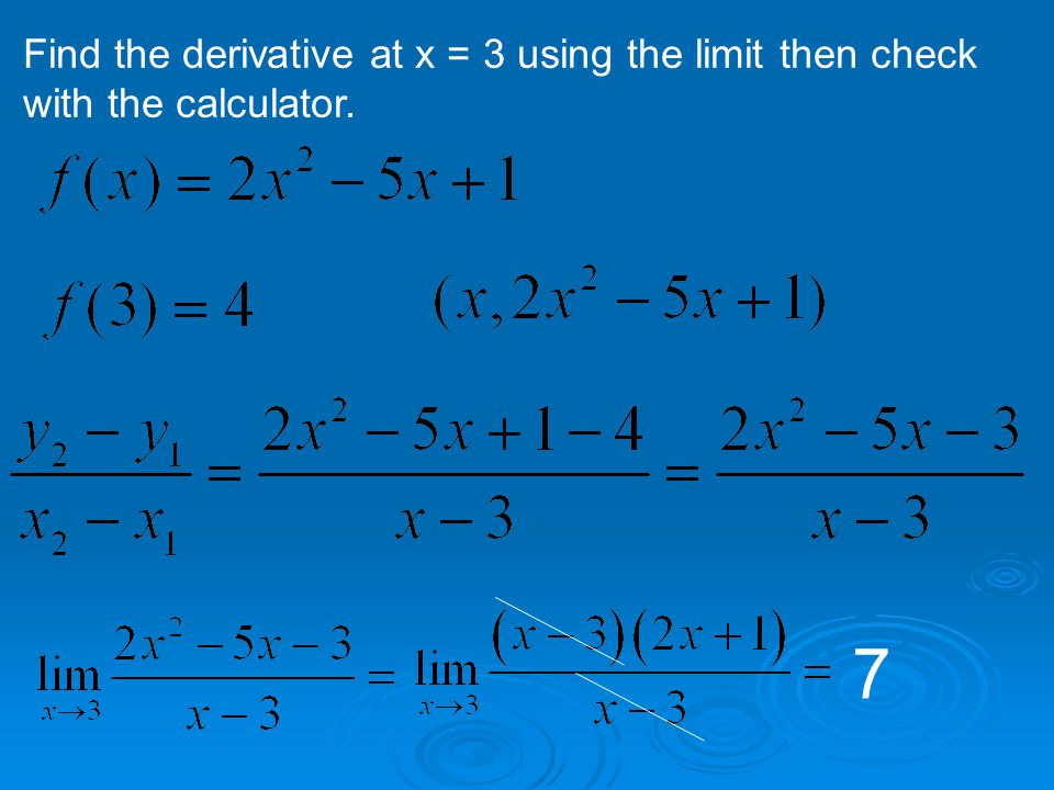 Find the derivative at x = 3 using the limit then check with the calculator. 7