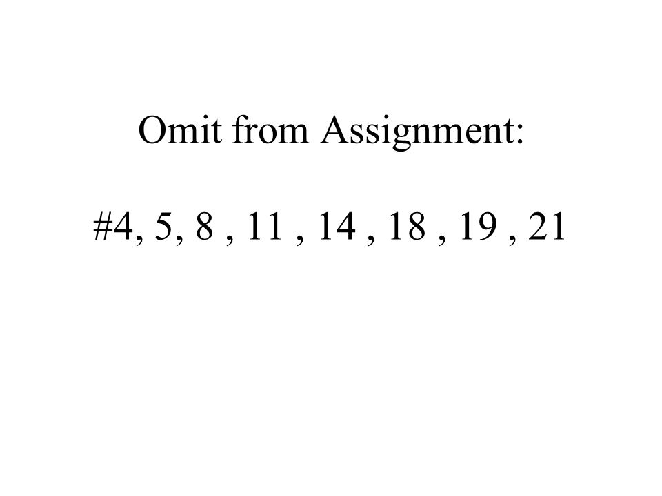 Omit from Assignment: #4, 5, 8, 11, 14, 18, 19, 21