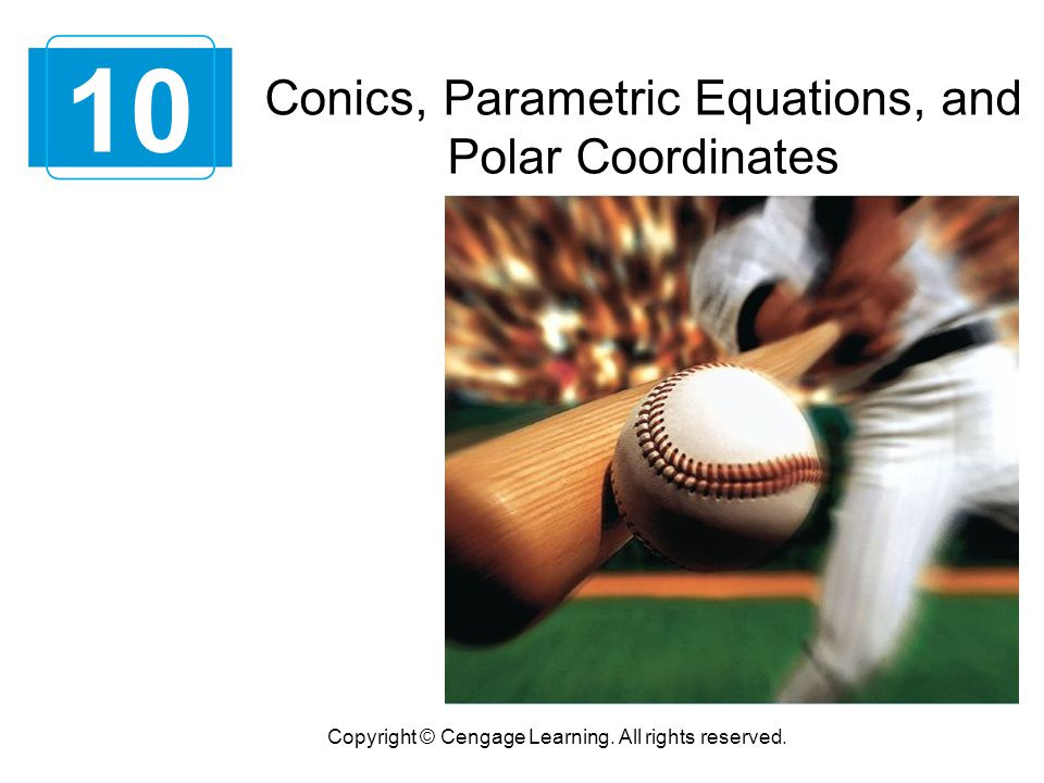 Conics, Parametric Equations, and Polar Coordinates 10 Copyright © Cengage Learning. All rights reserved.