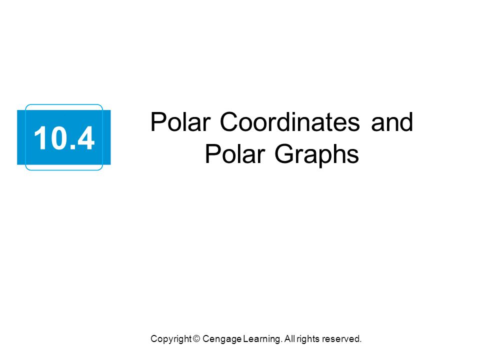 Polar Coordinates and Polar Graphs Copyright © Cengage Learning. All rights reserved. 10.4