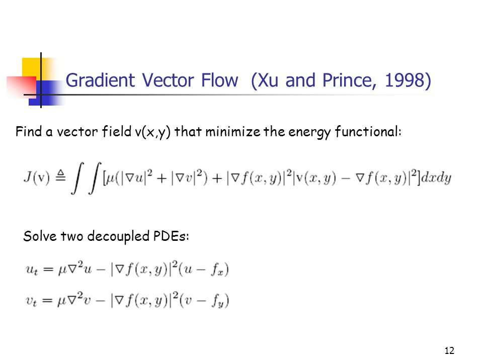 12 Gradient Vector Flow (Xu and Prince, 1998) Find a vector field v(x,y) that minimize the energy functional: Solve two decoupled PDEs: